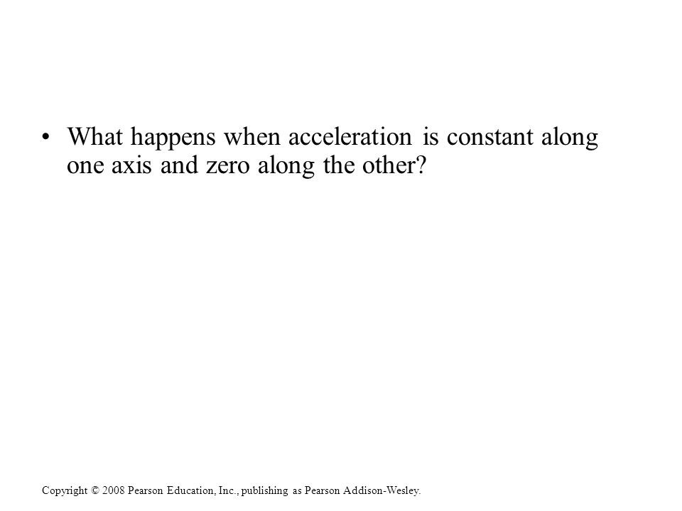 Copyright © 2008 Pearson Education, Inc., publishing as Pearson Addison-Wesley. What happens when acceleration is constant along one axis and zero alo