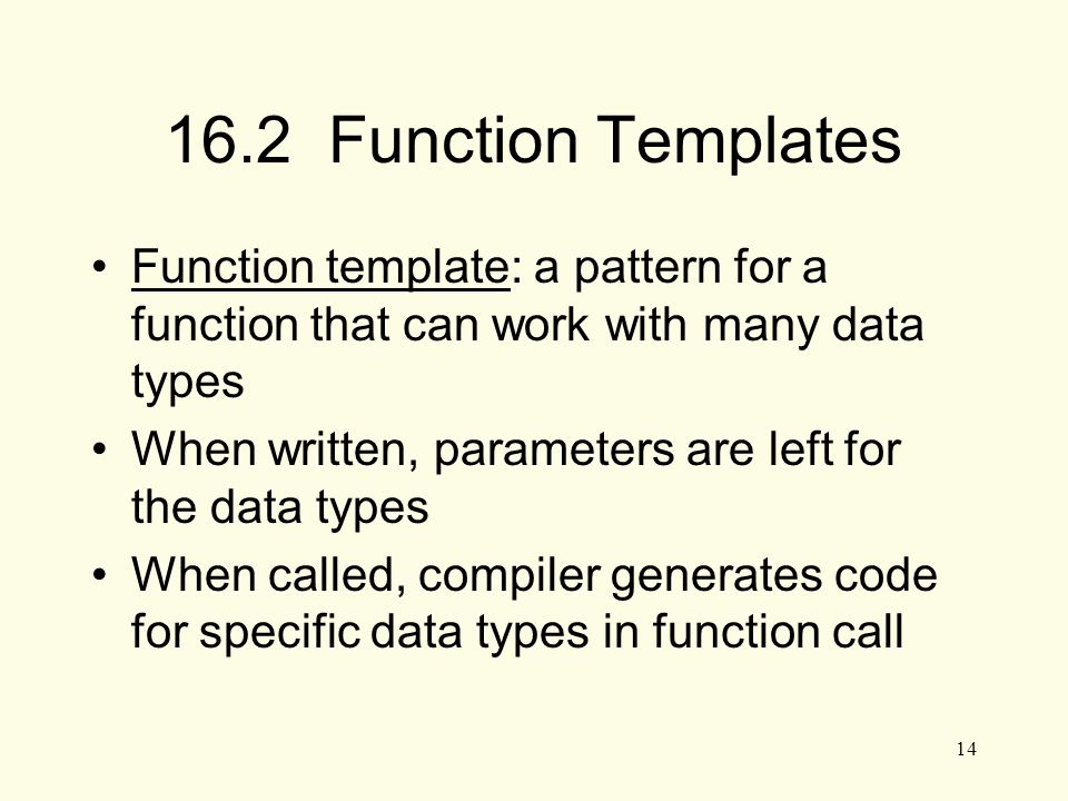 14 16.2 Function Templates Function template: a pattern for a function that can work with many data types When written, parameters are left for the data types When called, compiler generates code for specific data types in function call