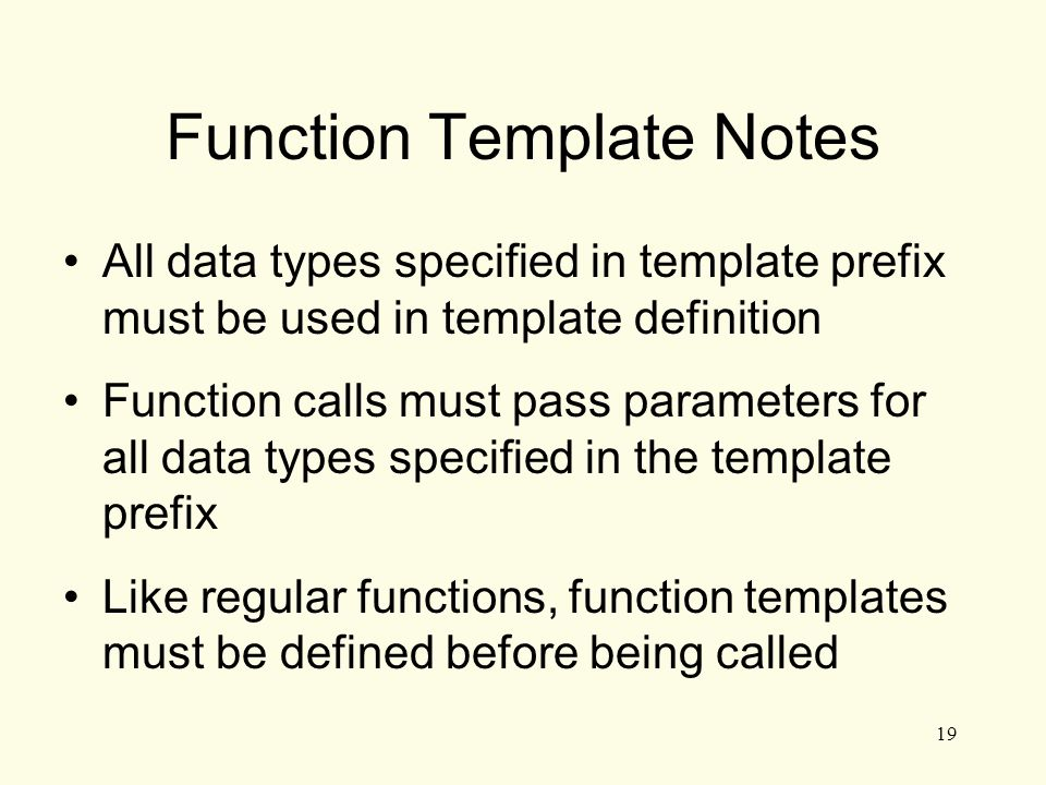 19 Function Template Notes All data types specified in template prefix must be used in template definition Function calls must pass parameters for all data types specified in the template prefix Like regular functions, function templates must be defined before being called