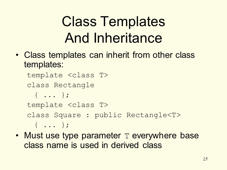 25 Class Templates And Inheritance Class templates can inherit from other class templates: template class Rectangle {...