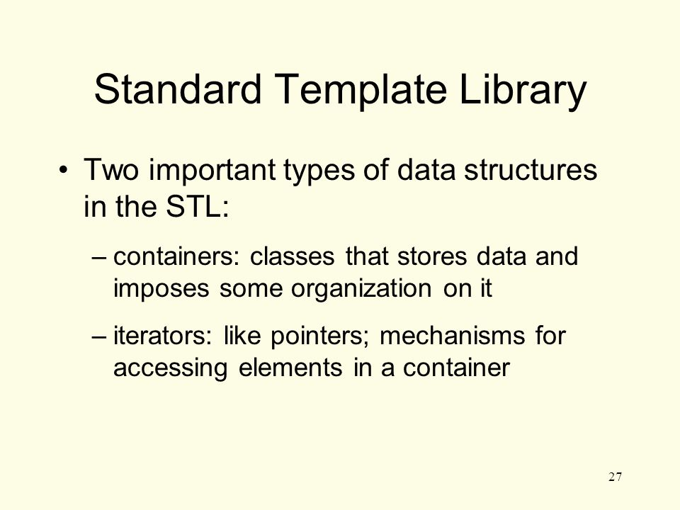 27 Standard Template Library Two important types of data structures in the STL: –containers: classes that stores data and imposes some organization on it –iterators: like pointers; mechanisms for accessing elements in a container