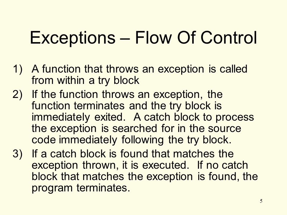 6 Exceptions – Example (1) // function that throws an exception int totalDays(int days, int weeks) { if ((days 7)) throw invalid number of days ; // the argument to throw is the // character string else return (7 * weeks + days); }