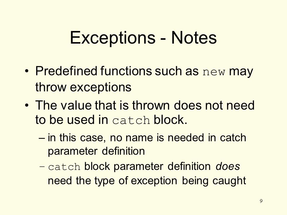 9 Exceptions - Notes Predefined functions such as new may throw exceptions The value that is thrown does not need to be used in catch block.