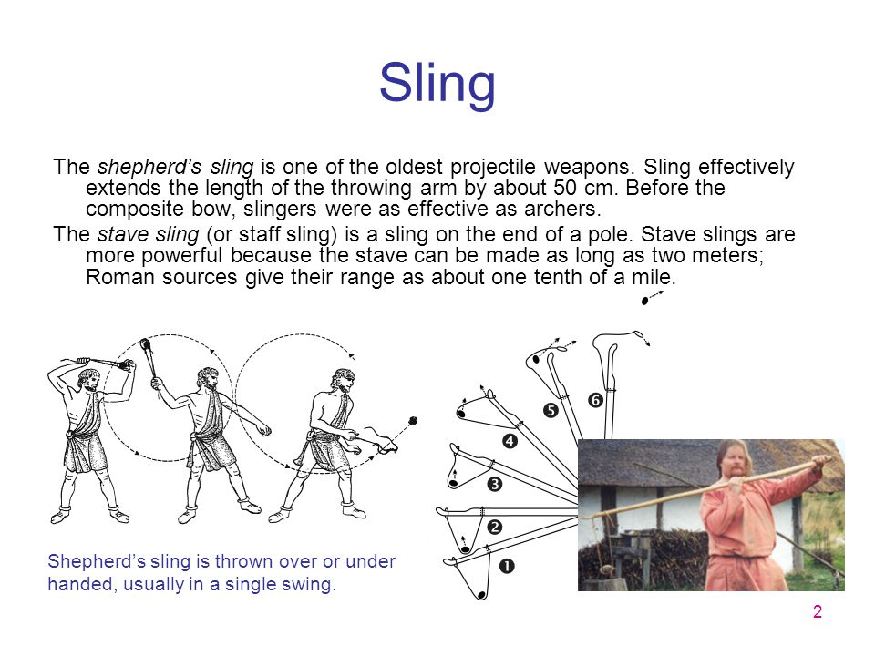 2 Sling The shepherd's sling is one of the oldest projectile weapons. Sling effectively extends the length of the throwing arm by about 50 cm. Before