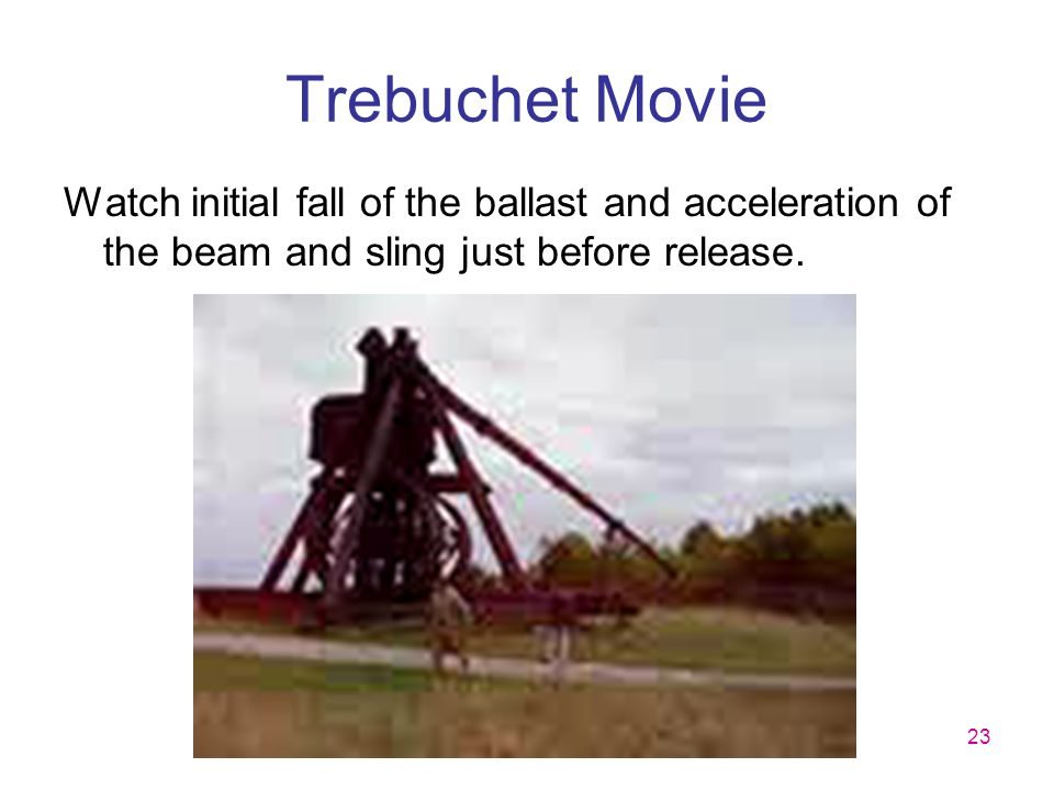 23 Trebuchet Movie Watch initial fall of the ballast and acceleration of the beam and sling just before release.