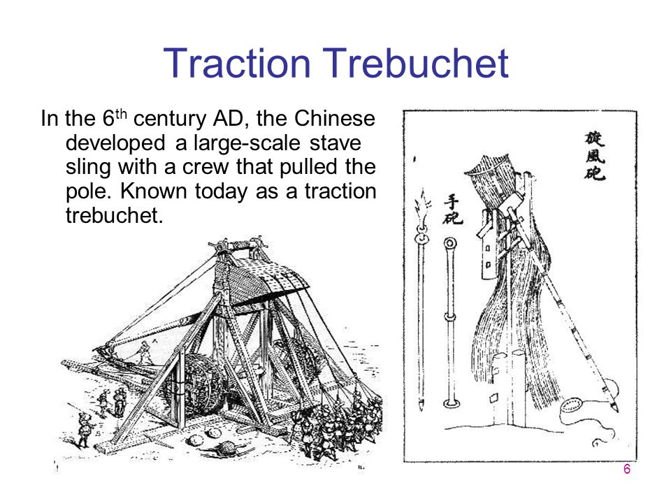6 Traction Trebuchet In the 6 th century AD, the Chinese developed a large-scale stave sling with a crew that pulled the pole. Known today as a tracti