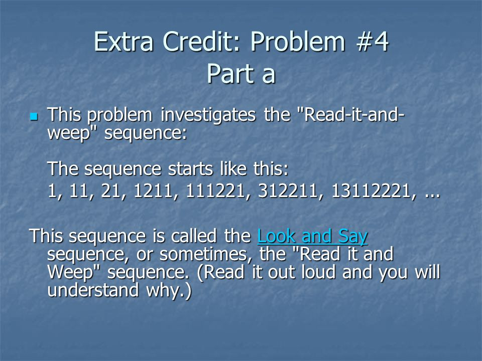 Extra Credit: Problem #4 Part a This problem investigates the Read-it-and- weep sequence: The sequence starts like this: This problem investigates the Read-it-and- weep sequence: The sequence starts like this: 1, 11, 21, 1211, 111221, 312211, 13112221,...