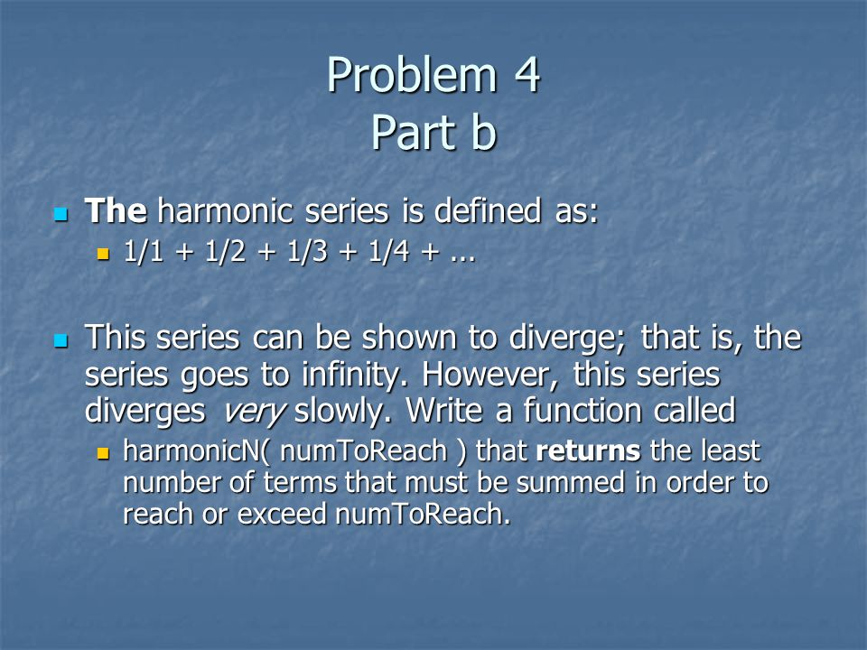 Problem 4 Part b The harmonic series is defined as: The harmonic series is defined as: 1/1 + 1/2 + 1/3 + 1/4 +...