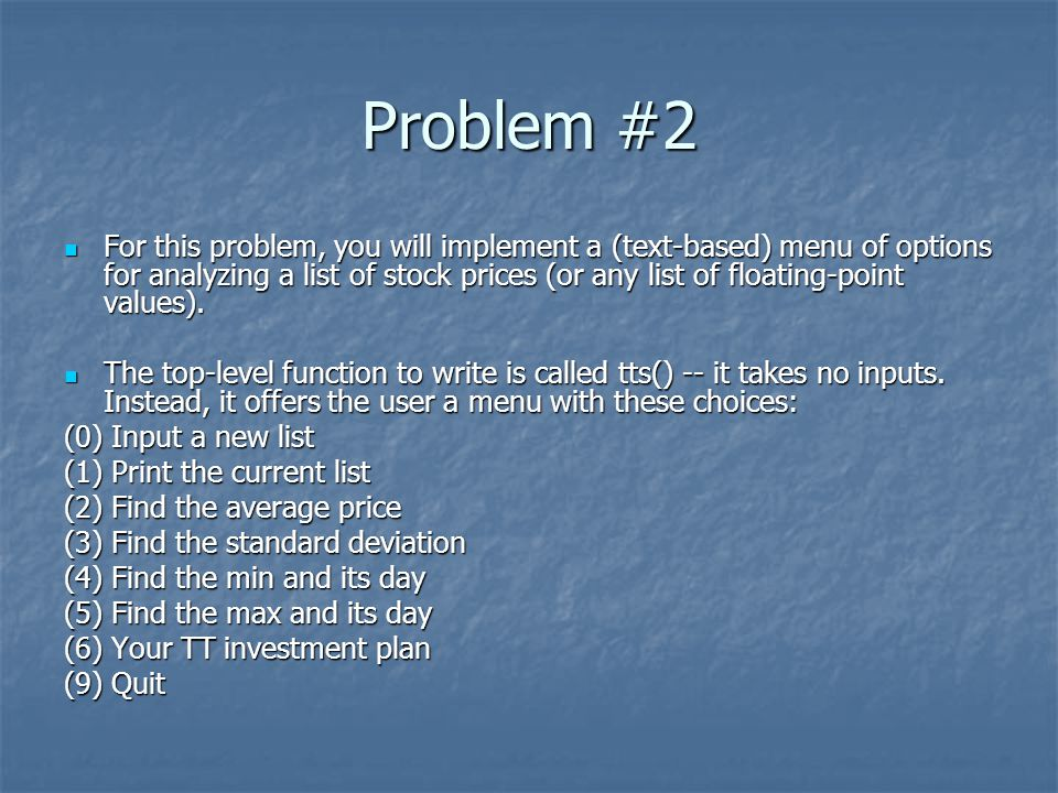 Problem #2 For this problem, you will implement a (text-based) menu of options for analyzing a list of stock prices (or any list of floating-point values).