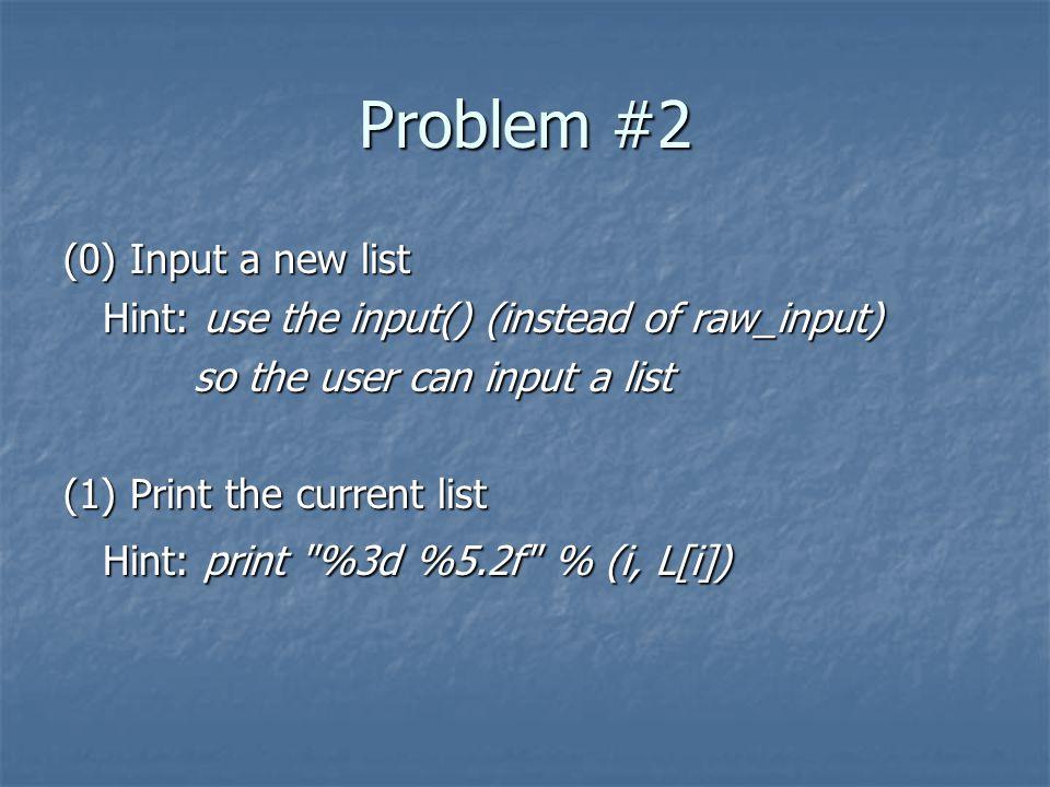Problem #2 (0) Input a new list Hint: use the input() (instead of raw_input) so the user can input a list so the user can input a list (1) Print the current list Hint: print %3d %5.2f % (i, L[i])