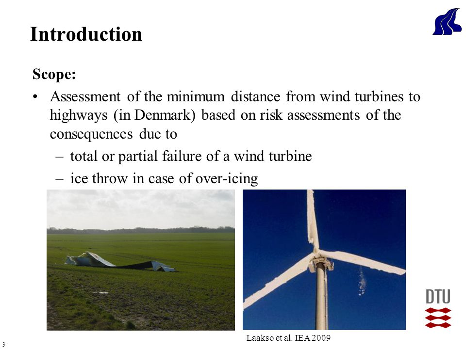 3 Scope: Assessment of the minimum distance from wind turbines to highways (in Denmark) based on risk assessments of the consequences due to –total or partial failure of a wind turbine –ice throw in case of over-icing Introduction Laakso et al.