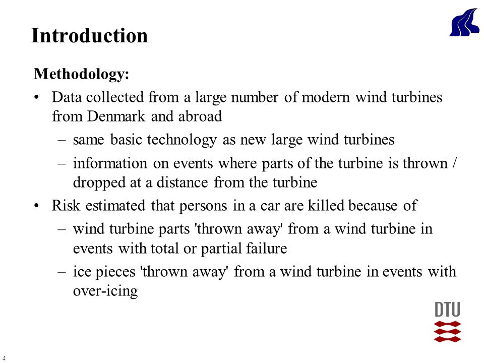 4 Methodology: Data collected from a large number of modern wind turbines from Denmark and abroad –same basic technology as new large wind turbines –information on events where parts of the turbine is thrown / dropped at a distance from the turbine Risk estimated that persons in a car are killed because of –wind turbine parts thrown away from a wind turbine in events with total or partial failure –ice pieces thrown away from a wind turbine in events with over-icing Introduction