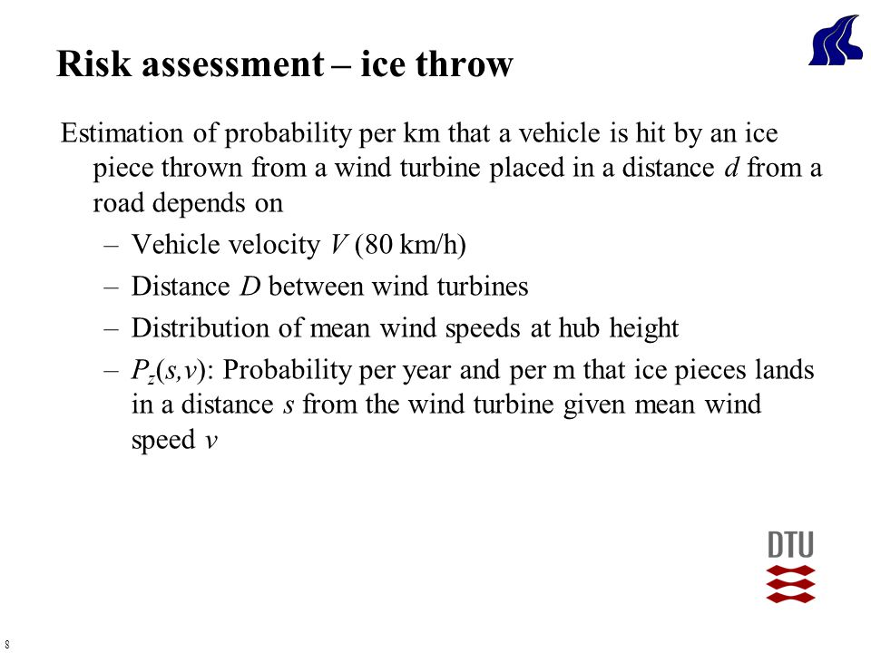 8 Estimation of probability per km that a vehicle is hit by an ice piece thrown from a wind turbine placed in a distance d from a road depends on –Vehicle velocity V (80 km/h) –Distance D between wind turbines –Distribution of mean wind speeds at hub height –P z (s,v): Probability per year and per m that ice pieces lands in a distance s from the wind turbine given mean wind speed v Risk assessment – ice throw