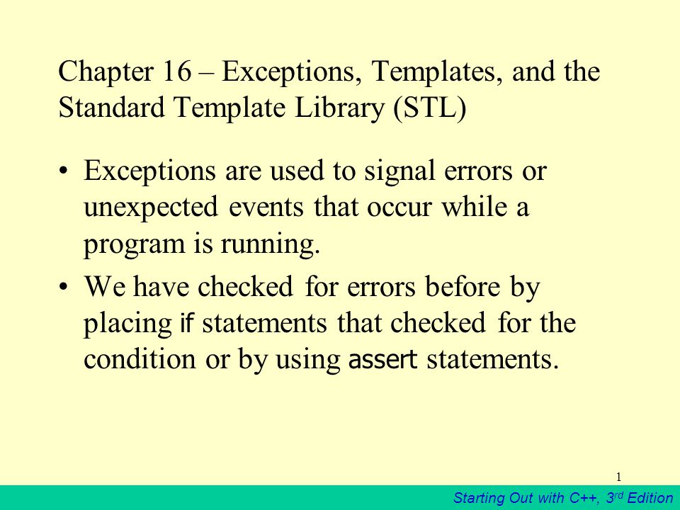 Starting Out with C++, 3 rd Edition 1 Chapter 16 – Exceptions, Templates, and the Standard Template Library (STL) Exceptions are used to signal errors or unexpected events that occur while a program is running.