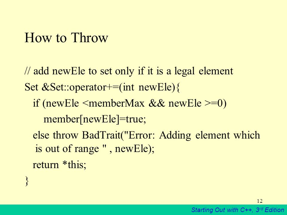 Starting Out with C++, 3 rd Edition 12 How to Throw // add newEle to set only if it is a legal element Set &Set::operator+=(int newEle){ if (newEle =0) member[newEle]=true; else throw BadTrait( Error: Adding element which is out of range , newEle); return *this; }