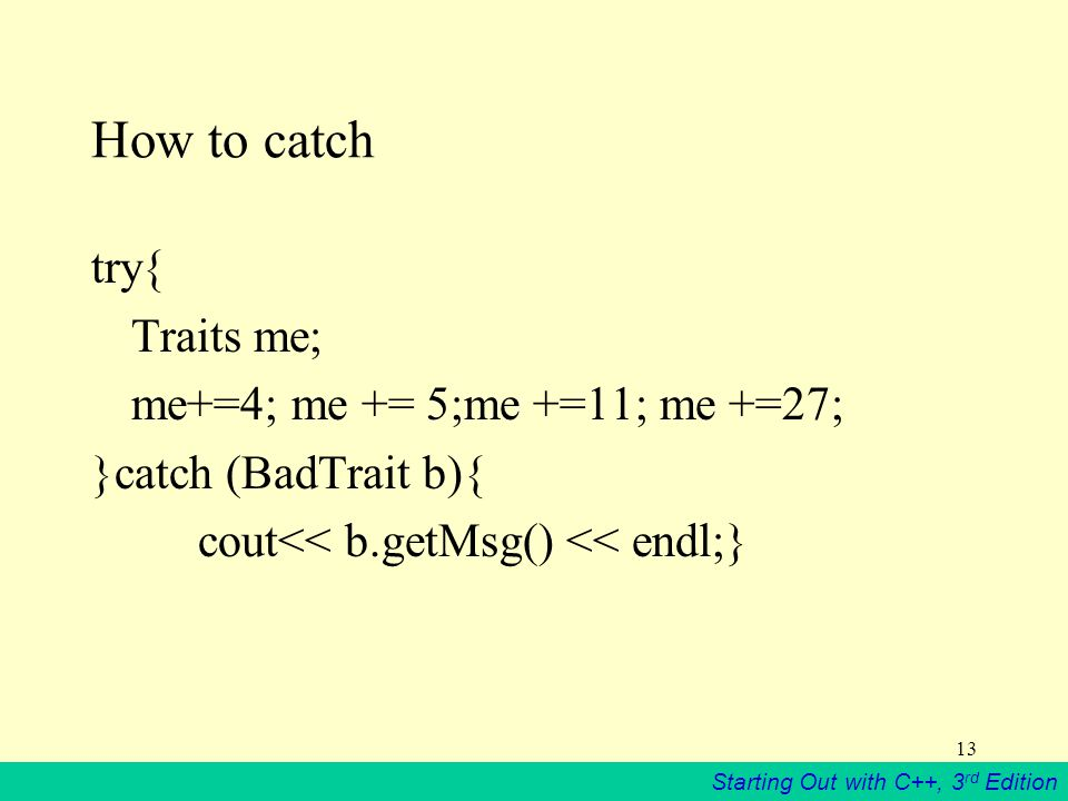 Starting Out with C++, 3 rd Edition 13 How to catch try{ Traits me; me+=4; me += 5;me +=11; me +=27; }catch (BadTrait b){ cout<< b.getMsg() << endl;}