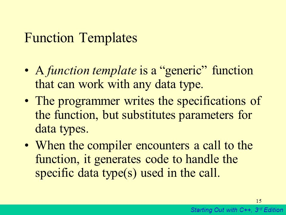 Starting Out with C++, 3 rd Edition 15 Function Templates A function template is a generic function that can work with any data type.