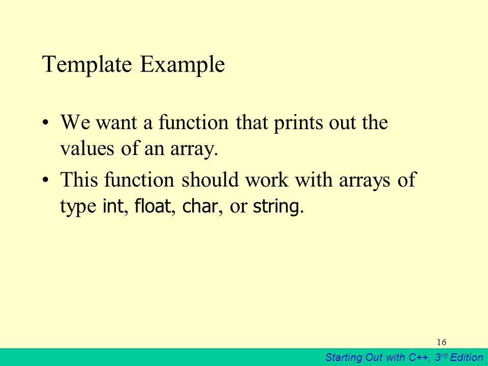 Starting Out with C++, 3 rd Edition 16 Template Example We want a function that prints out the values of an array.