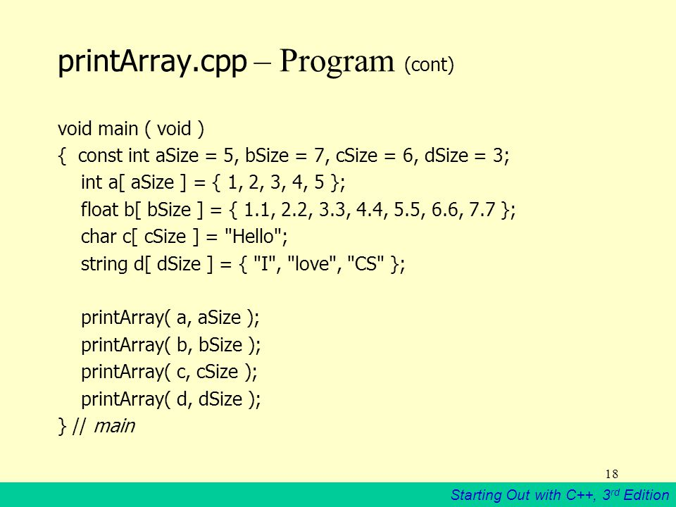 Starting Out with C++, 3 rd Edition 18 printArray.cpp – Program (cont) void main ( void ) { const int aSize = 5, bSize = 7, cSize = 6, dSize = 3; int a[ aSize ] = { 1, 2, 3, 4, 5 }; float b[ bSize ] = { 1.1, 2.2, 3.3, 4.4, 5.5, 6.6, 7.7 }; char c[ cSize ] = Hello ; string d[ dSize ] = { I , love , CS }; printArray( a, aSize ); printArray( b, bSize ); printArray( c, cSize ); printArray( d, dSize ); } // main