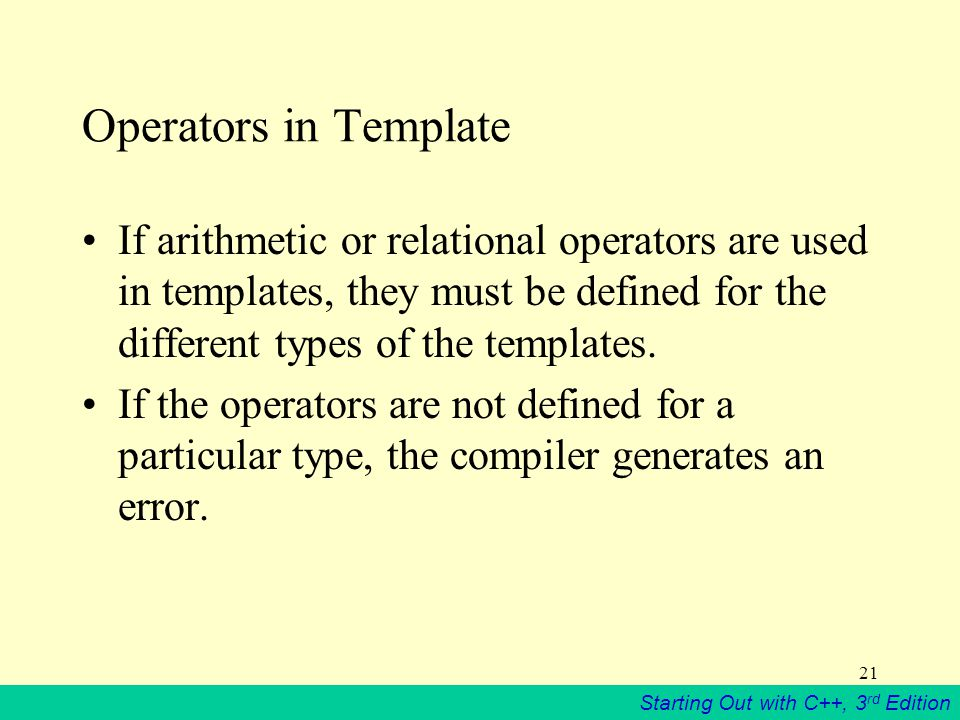 Starting Out with C++, 3 rd Edition 21 Operators in Template If arithmetic or relational operators are used in templates, they must be defined for the different types of the templates.