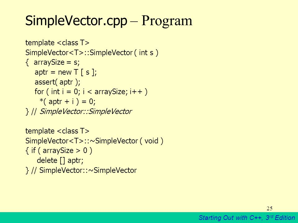 Starting Out with C++, 3 rd Edition 25 SimpleVector.cpp – Program template SimpleVector ::SimpleVector ( int s ) { arraySize = s; aptr = new T [ s ]; assert( aptr ); for ( int i = 0; i < arraySize; i++ ) *( aptr + i ) = 0; } // SimpleVector::SimpleVector template SimpleVector ::~SimpleVector ( void ) { if ( arraySize > 0 ) delete [] aptr; } // SimpleVector::~SimpleVector