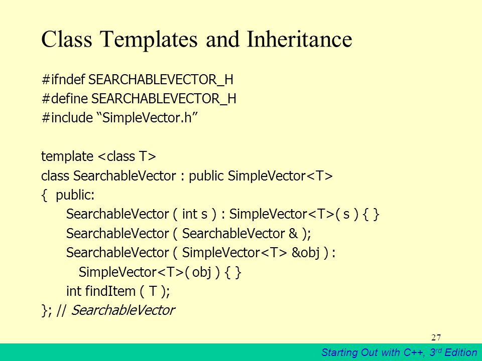Starting Out with C++, 3 rd Edition 27 Class Templates and Inheritance #ifndef SEARCHABLEVECTOR_H #define SEARCHABLEVECTOR_H #include SimpleVector.h template class SearchableVector : public SimpleVector { public: SearchableVector ( int s ) : SimpleVector ( s ) { } SearchableVector ( SearchableVector & ); SearchableVector ( SimpleVector &obj ) : SimpleVector ( obj ) { } int findItem ( T ); }; // SearchableVector