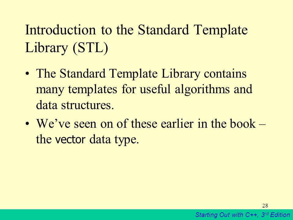 Starting Out with C++, 3 rd Edition 28 Introduction to the Standard Template Library (STL) The Standard Template Library contains many templates for useful algorithms and data structures.