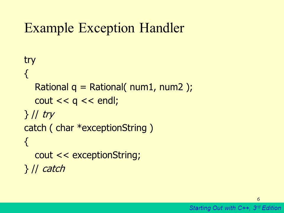 Starting Out with C++, 3 rd Edition 6 Example Exception Handler try { Rational q = Rational( num1, num2 ); cout << q << endl; } // try catch ( char *exceptionString ) { cout << exceptionString; } // catch