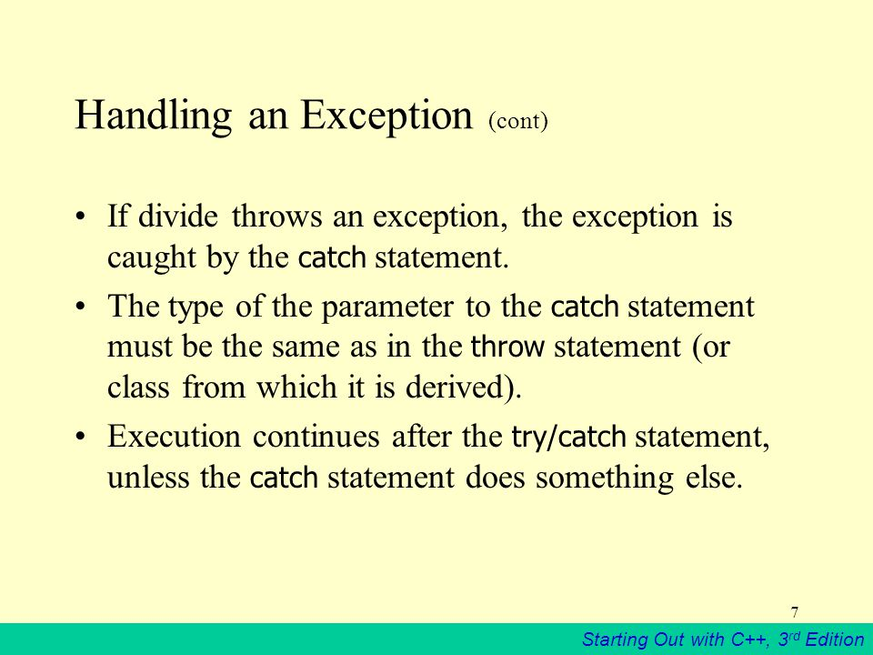 Starting Out with C++, 3 rd Edition 7 Handling an Exception (cont) If divide throws an exception, the exception is caught by the catch statement.