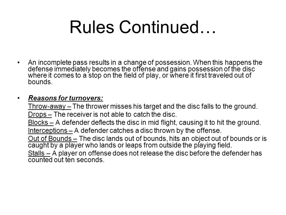 Rules Continued… An incomplete pass results in a change of possession.