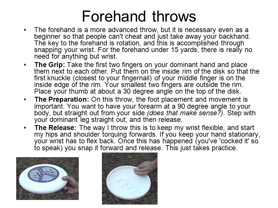 Forehand throws The forehand is a more advanced throw, but it is necessary even as a beginner so that people can t cheat and just take away your backhand.