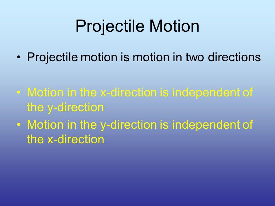 Projectile Motion Projectile motion is motion in two directions Motion in the x-direction is independent of the y-direction Motion in the y-direction is independent of the x-direction