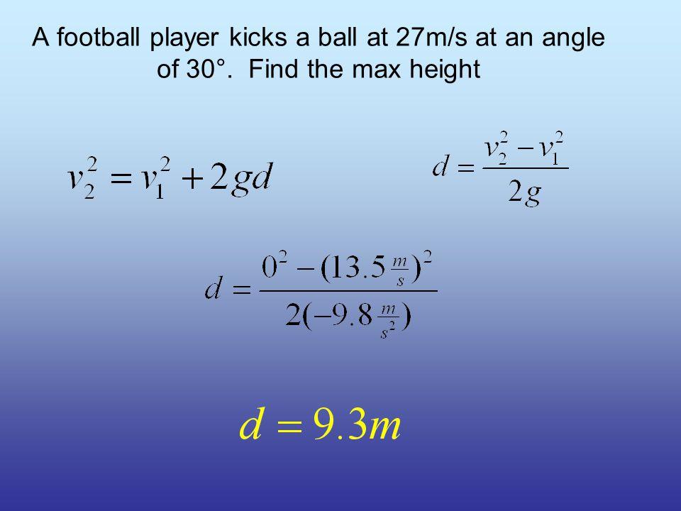 12.5m/s 10.0m/s 7.50m/s 5.00m/s 0.00m/s 15.0m/s 2.50m/s A football player kicks a ball at 27m/s at an angle of 30°.