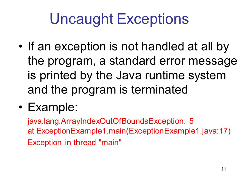 11 Uncaught Exceptions If an exception is not handled at all by the program, a standard error message is printed by the Java runtime system and the program is terminated Example: java.lang.ArrayIndexOutOfBoundsException: 5 at ExceptionExample1.main(ExceptionExample1.java:17) Exception in thread main