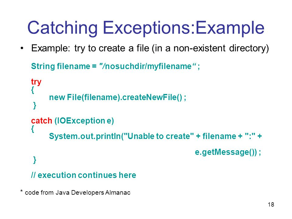 18 Catching Exceptions:Example Example: try to create a file (in a non-existent directory) String filename = /nosuchdir/myfilename ; try { new File(filename).createNewFile() ; } catch (IOException e) { System.out.println( Unable to create + filename + : + e.getMessage()) ; } // execution continues here * code from Java Developers Almanac