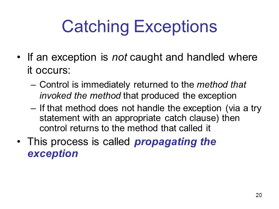 20 Catching Exceptions If an exception is not caught and handled where it occurs: –Control is immediately returned to the method that invoked the method that produced the exception –If that method does not handle the exception (via a try statement with an appropriate catch clause) then control returns to the method that called it This process is called propagating the exception