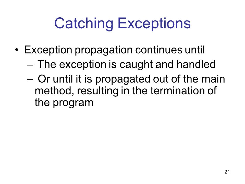 21 Catching Exceptions Exception propagation continues until – The exception is caught and handled – Or until it is propagated out of the main method, resulting in the termination of the program
