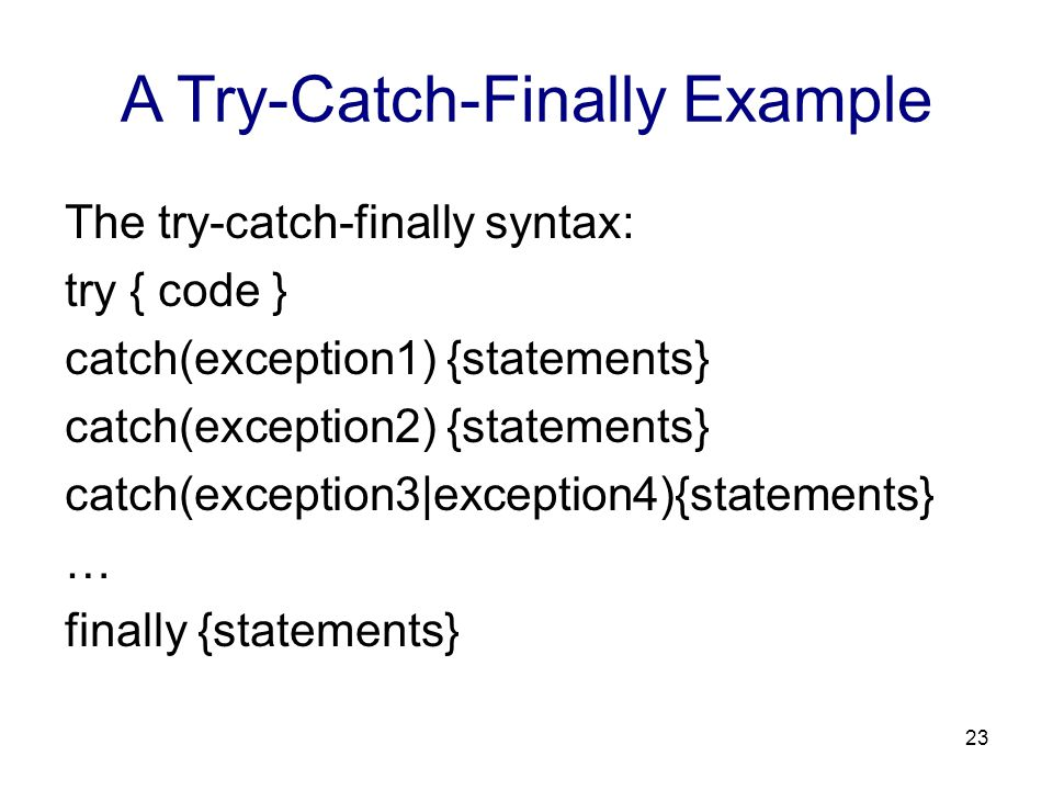 A Try-Catch-Finally Example The try-catch-finally syntax: try { code } catch(exception1) {statements} catch(exception2) {statements} catch(exception3|
