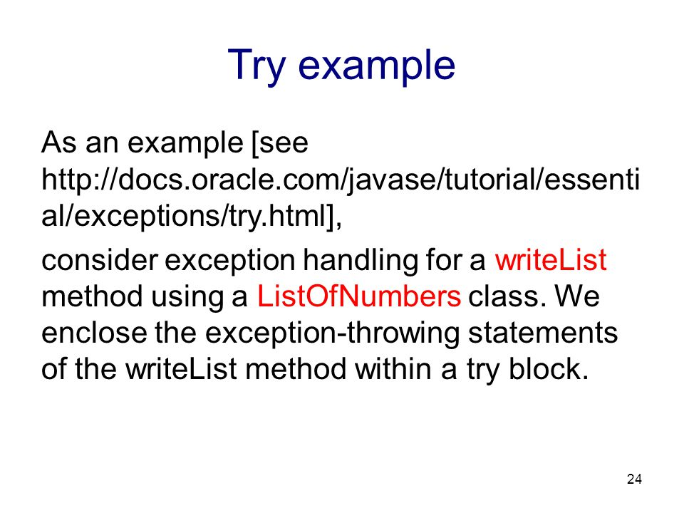 Try example As an example [see http://docs.oracle.com/javase/tutorial/essenti al/exceptions/try.html], consider exception handling for a writeList met