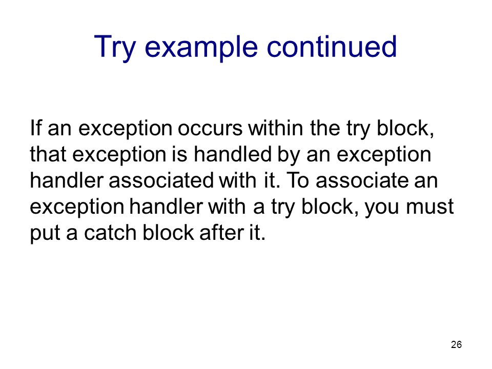 Try example continued If an exception occurs within the try block, that exception is handled by an exception handler associated with it. To associate