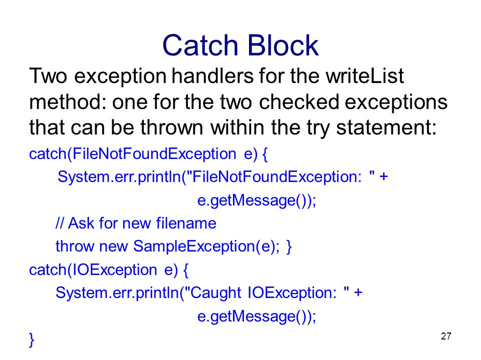 Catch Block Two exception handlers for the writeList method: one for the two checked exceptions that can be thrown within the try statement: catch(FileNotFoundException e) { System.err.println( FileNotFoundException: + e.getMessage()); // Ask for new filename throw new SampleException(e); } catch(IOException e) { System.err.println( Caught IOException: + e.getMessage()); } 27