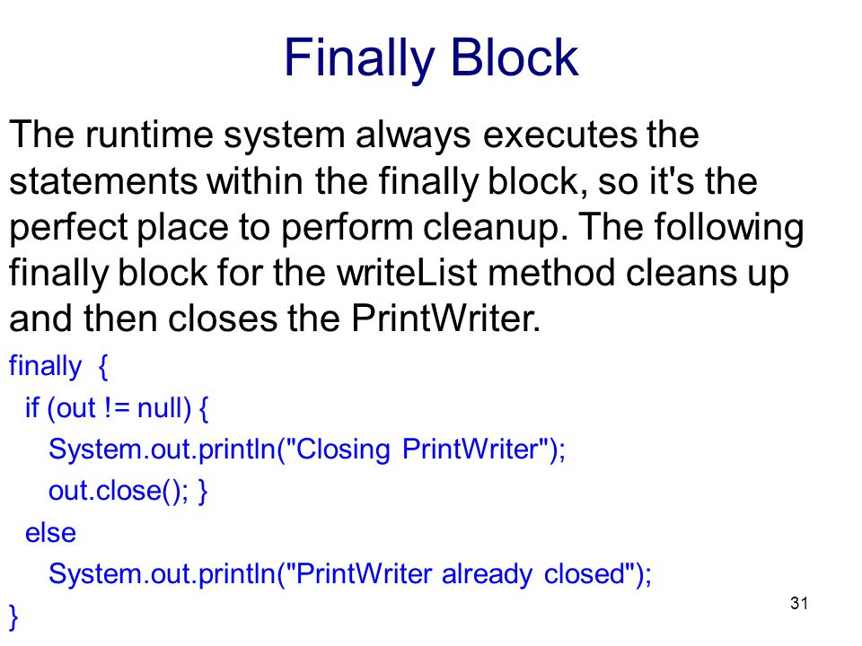 Finally Block The runtime system always executes the statements within the finally block, so it's the perfect place to perform cleanup. The following