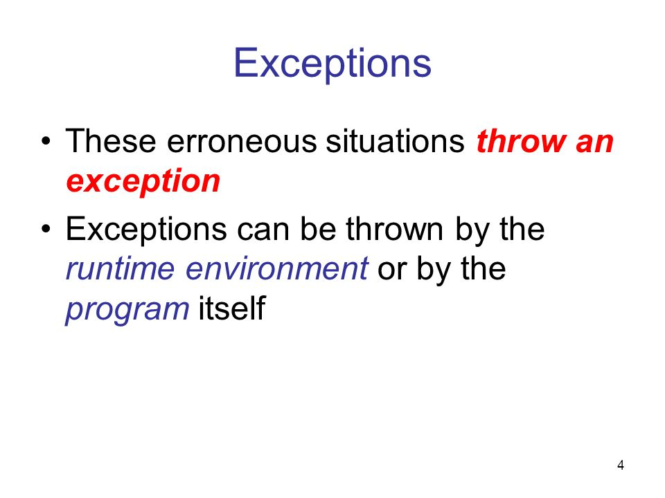 4 Exceptions These erroneous situations throw an exception Exceptions can be thrown by the runtime environment or by the program itself