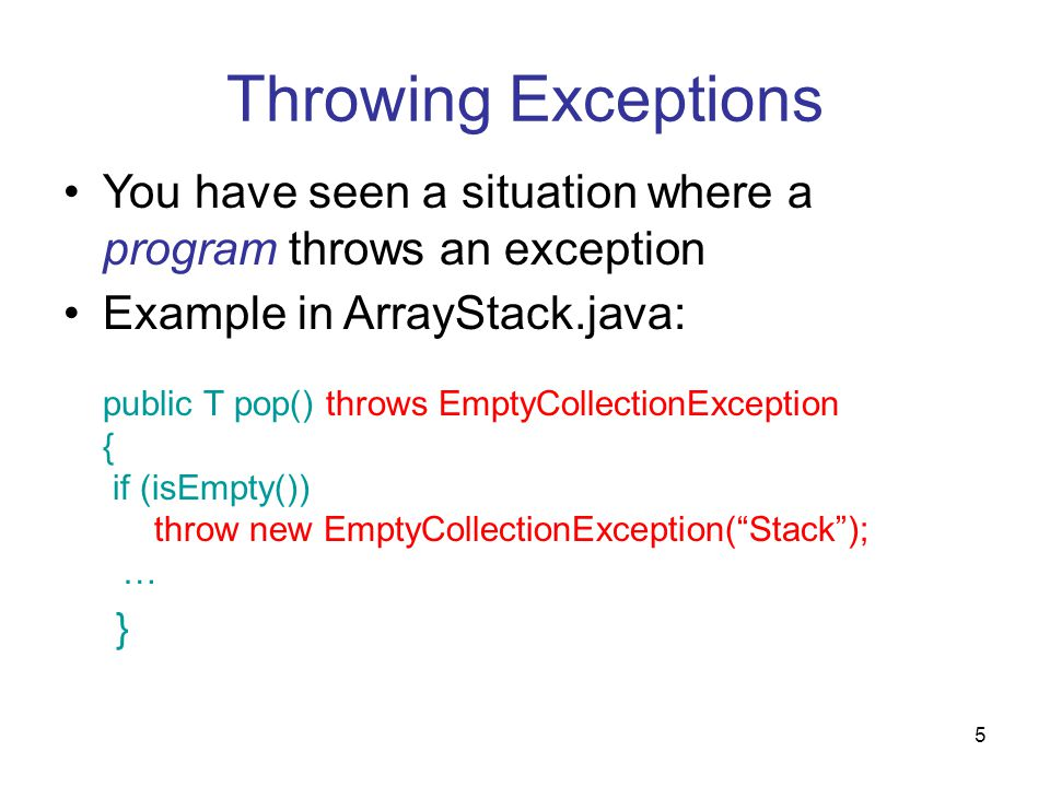 5 Throwing Exceptions You have seen a situation where a program throws an exception Example in ArrayStack.java: public T pop() throws EmptyCollectionException { if (isEmpty()) throw new EmptyCollectionException( Stack ); … }