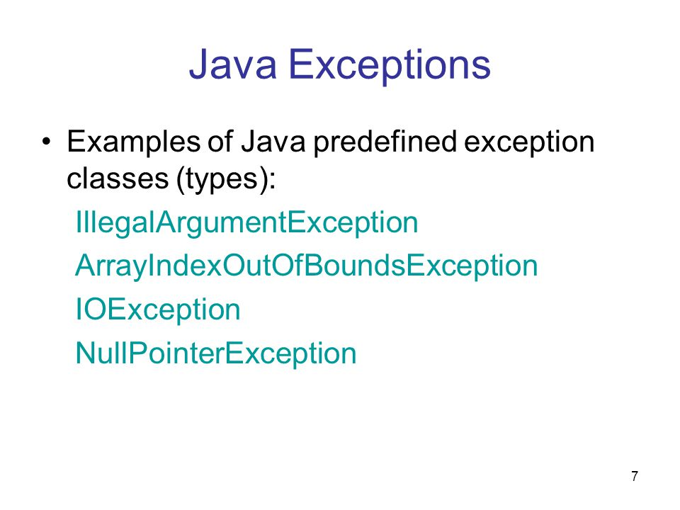 7 Java Exceptions Examples of Java predefined exception classes (types): IllegalArgumentException ArrayIndexOutOfBoundsException IOException NullPointerException