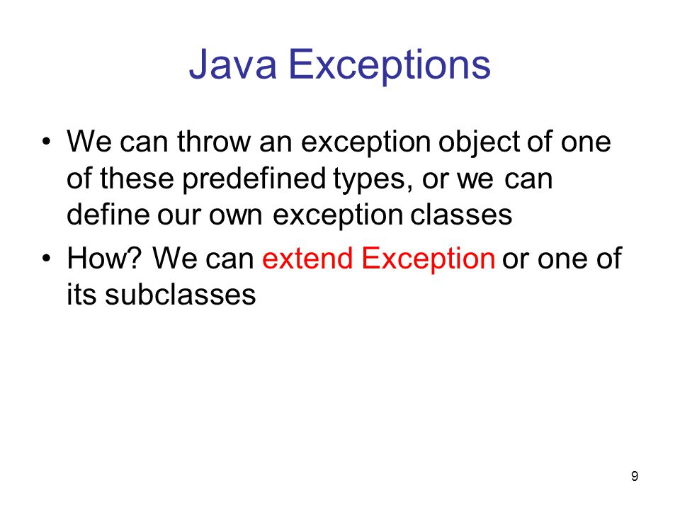 9 Java Exceptions We can throw an exception object of one of these predefined types, or we can define our own exception classes How? We can extend Exc