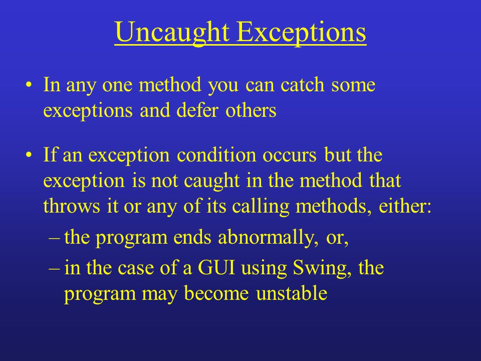 Uncaught Exceptions In any one method you can catch some exceptions and defer others If an exception condition occurs but the exception is not caught