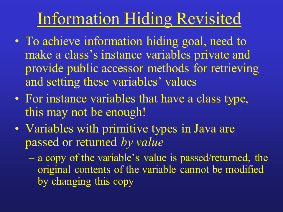 Information Hiding Revisited To achieve information hiding goal, need to make a class's instance variables private and provide public accessor methods