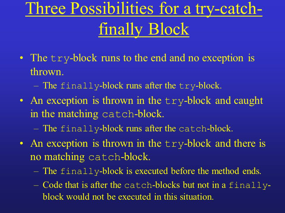 Three Possibilities for a try-catch- finally Block The try -block runs to the end and no exception is thrown. –The finally -block runs after the try -