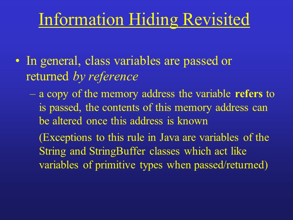 Information Hiding Revisited In general, class variables are passed or returned by reference –a copy of the memory address the variable refers to is p